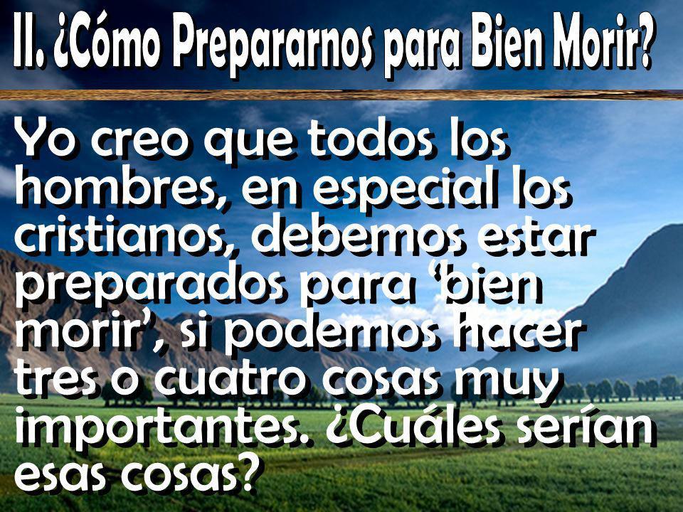 Yo creo que todos los hombres, en especial los cristianos, debemos estar preparados para bien morir, si podemos hacer tres o cuatro cosas muy importantes.