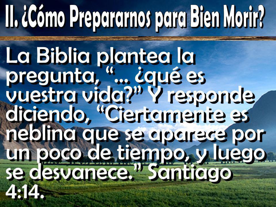 La Biblia plantea la pregunta, … ¿qué es vuestra vida? Y responde diciendo, Ciertamente es neblina que se aparece por un poco de tiempo, y luego se de