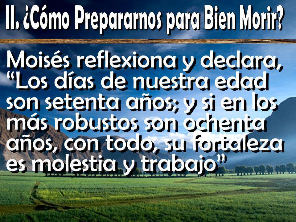 Moisés reflexiona y declara, Los días de nuestra edad son setenta años; y si en los más robustos son ochenta años, con todo, su fortaleza es molestia y trabajo