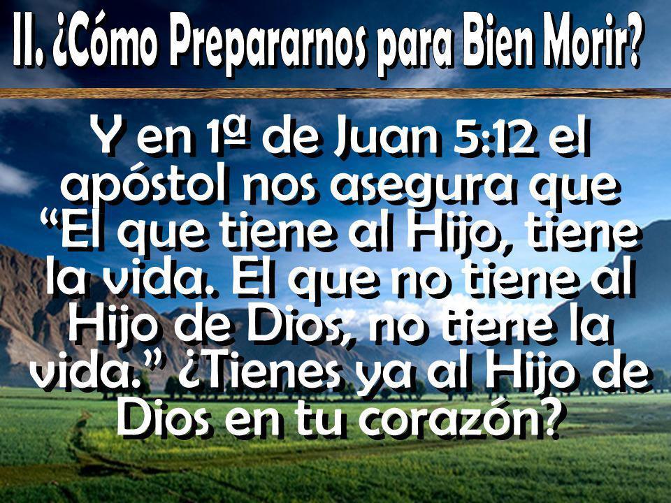 Y en 1ª de Juan 5:12 el apóstol nos asegura que El que tiene al Hijo, tiene la vida.