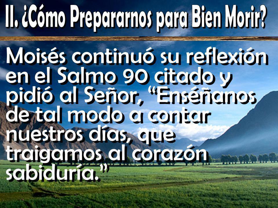 Moisés continuó su reflexión en el Salmo 90 citado y pidió al Señor, Enséñanos de tal modo a contar nuestros días, que traigamos al corazón sabiduría.