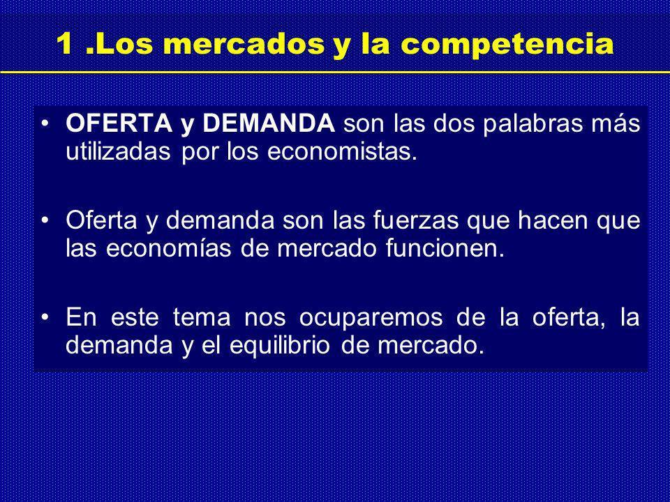 1.Los mercados y la competencia OFERTA y DEMANDA son las dos palabras más utilizadas por los economistas.