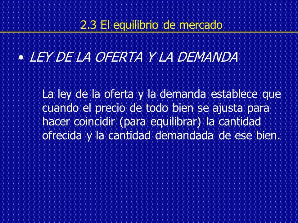 2.3 El equilibrio de mercado LEY DE LA OFERTA Y LA DEMANDA La ley de la oferta y la demanda establece que cuando el precio de todo bien se ajusta para hacer coincidir (para equilibrar) la cantidad ofrecida y la cantidad demandada de ese bien.