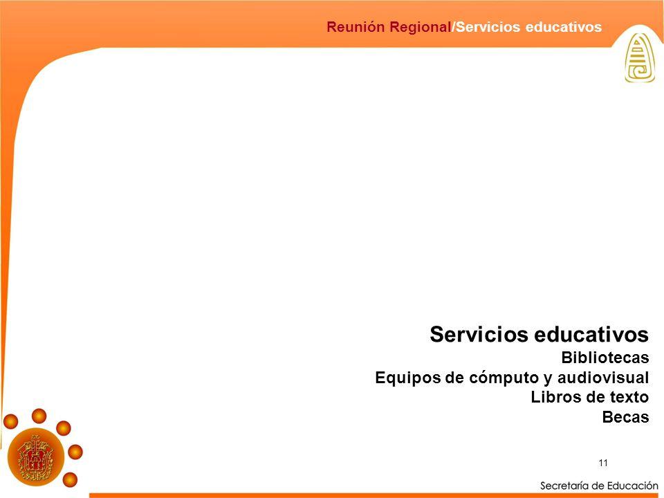 11 Servicios educativos Bibliotecas Equipos de cómputo y audiovisual Libros de texto Becas Reunión Regional/Servicios educativos