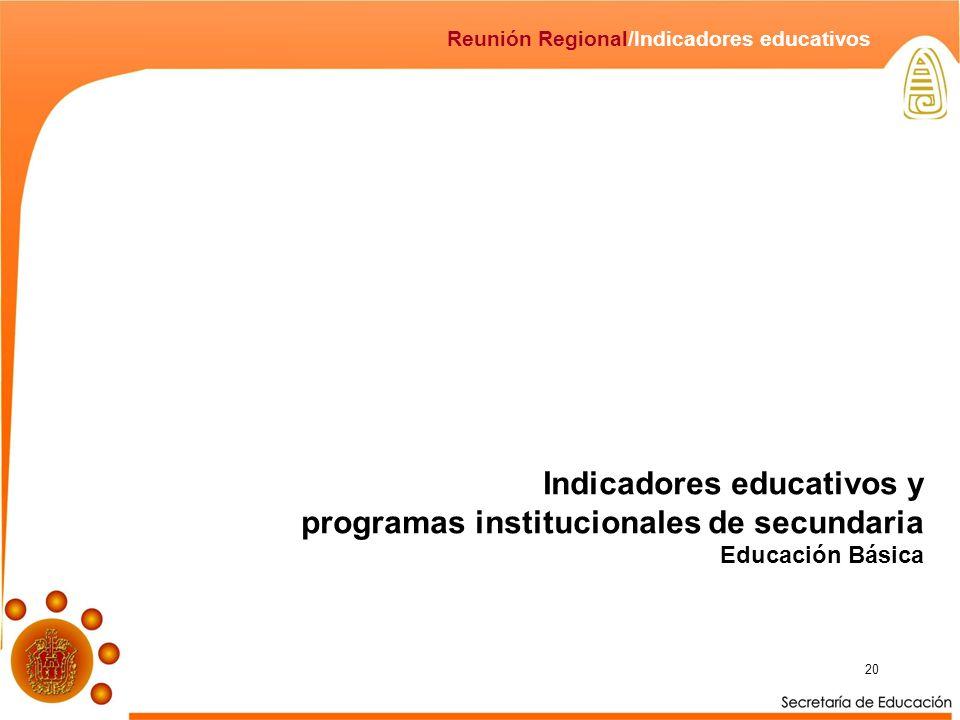 20 Reunión Regional/Indicadores educativos Indicadores educativos y programas institucionales de secundaria Educación Básica