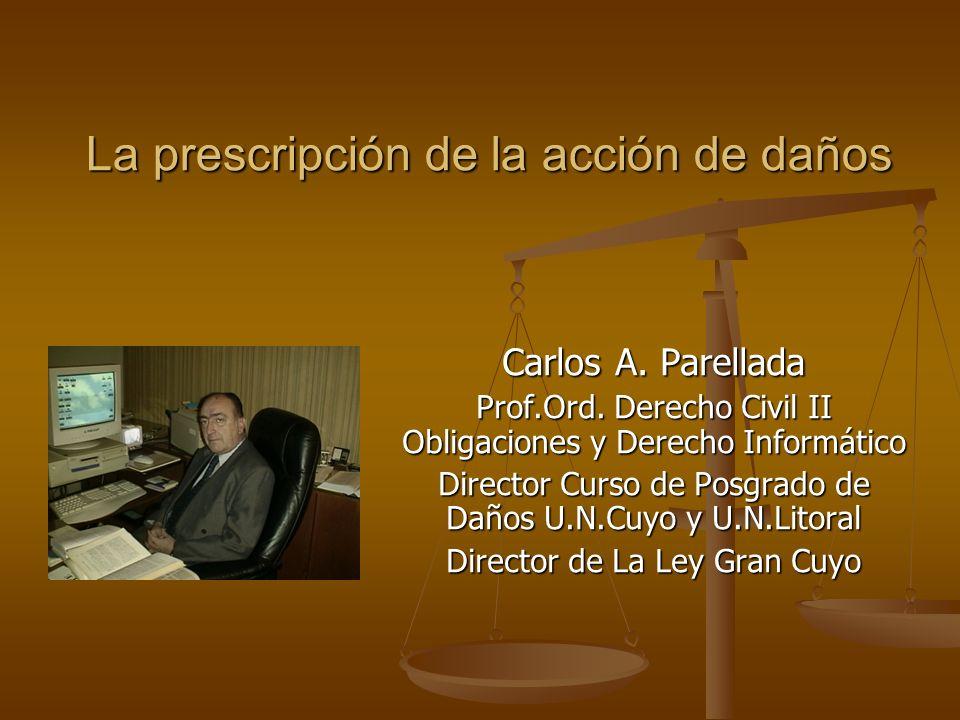 La prescripción de la acción de daños Carlos A. Parellada Prof.Ord. Derecho Civil II Obligaciones y Derecho Informático Director Curso de Posgrado de
