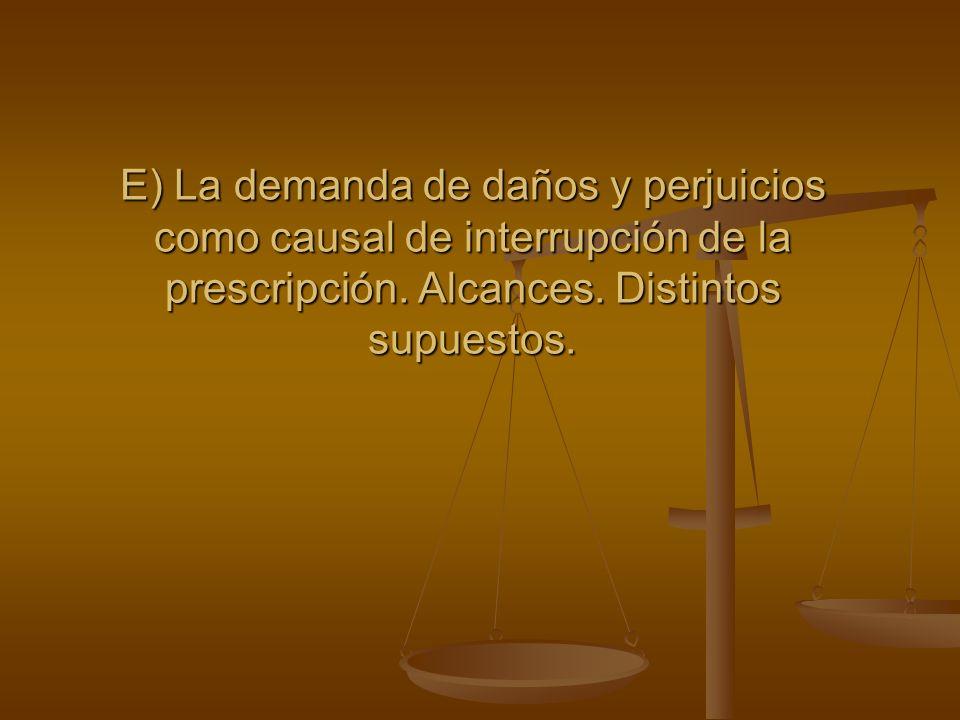 E) La demanda de daños y perjuicios como causal de interrupción de la prescripción. Alcances. Distintos supuestos.