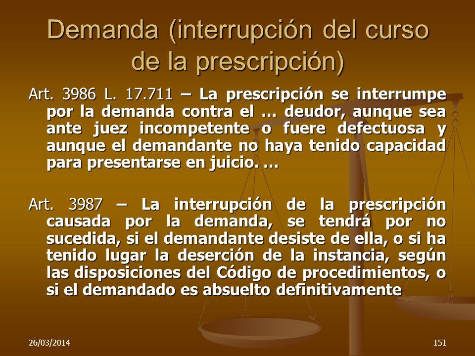 26/03/2014151 Demanda (interrupción del curso de la prescripción) Art. 3986 L. 17.711 – La prescripción se interrumpe por la demanda contra el … deudo