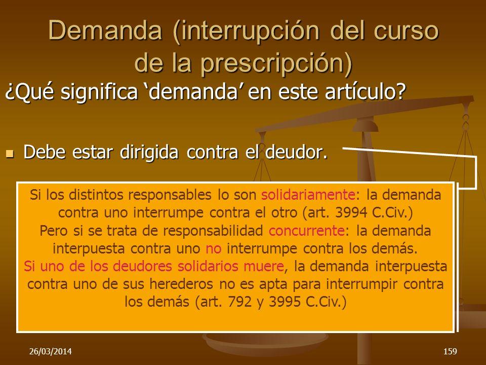 26/03/2014159 Demanda (interrupción del curso de la prescripción) ¿Qué significa demanda en este artículo? Debe estar dirigida contra el deudor. Debe