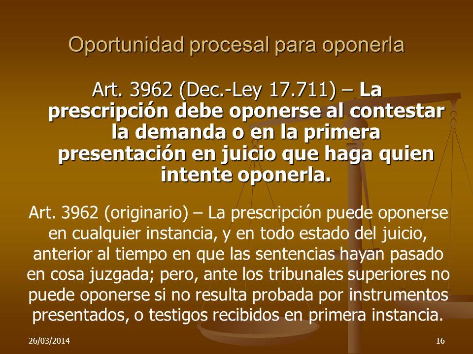 26/03/201416 Oportunidad procesal para oponerla Art. 3962 (Dec.-Ley 17.711) – La prescripción debe oponerse al contestar la demanda o en la primera pr