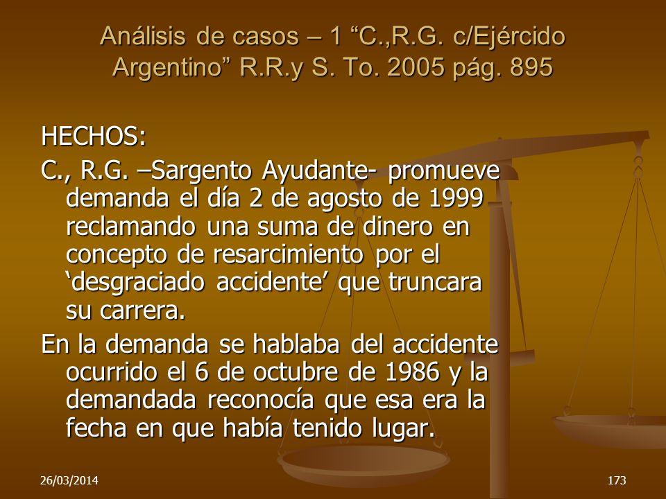 26/03/2014173 Análisis de casos – 1 C.,R.G. c/Ejércido Argentino R.R.y S. To. 2005 pág. 895 HECHOS: C., R.G. –Sargento Ayudante- promueve demanda el d