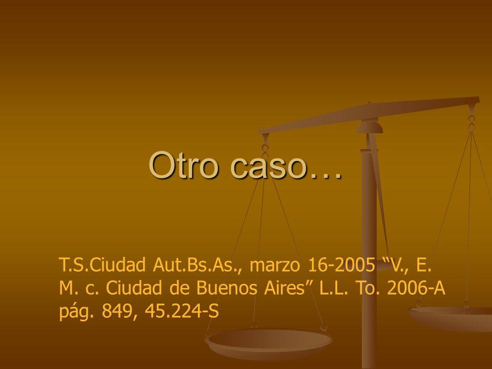 Otro caso… T.S.Ciudad Aut.Bs.As., marzo 16-2005 V., E. M. c. Ciudad de Buenos Aires L.L. To. 2006-A pág. 849, 45.224-S