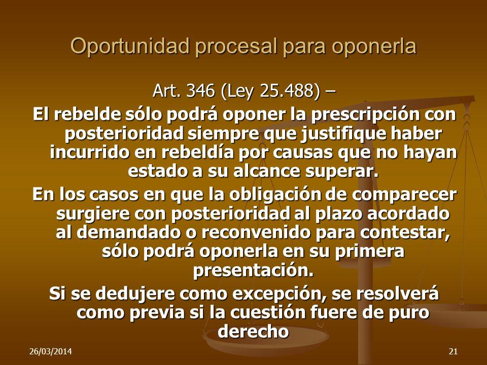 26/03/201421 Oportunidad procesal para oponerla Art. 346 (Ley 25.488) – El rebelde sólo podrá oponer la prescripción con posterioridad siempre que jus
