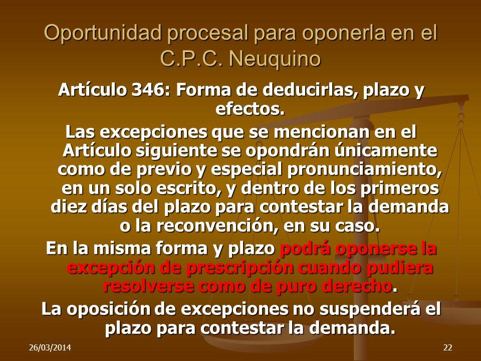 26/03/201422 Oportunidad procesal para oponerla en el C.P.C. Neuquino Artículo 346: Forma de deducirlas, plazo y efectos. Las excepciones que se menci
