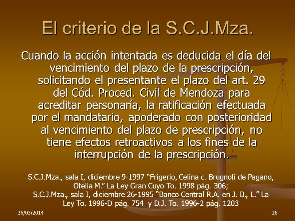 26/03/201426 El criterio de la S.C.J.Mza. Cuando la acción intentada es deducida el día del vencimiento del plazo de la prescripción, solicitando el p