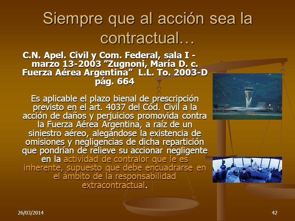 26/03/201442 Siempre que al acción sea la contractual… C.N. Apel. Civil y Com. Federal, sala I - marzo 13-2003 Zugnoni, María D. c. Fuerza Aérea Argen