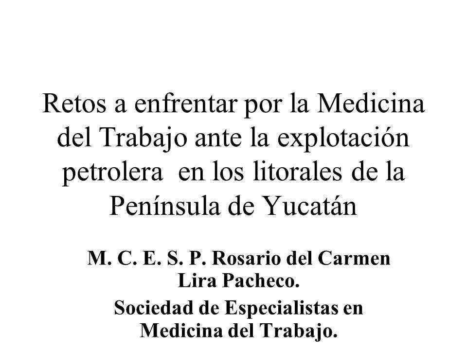 Retos a enfrentar por la Medicina del Trabajo ante la explotación petrolera en los litorales de la Península de Yucatán M. C. E. S. P. Rosario del Car