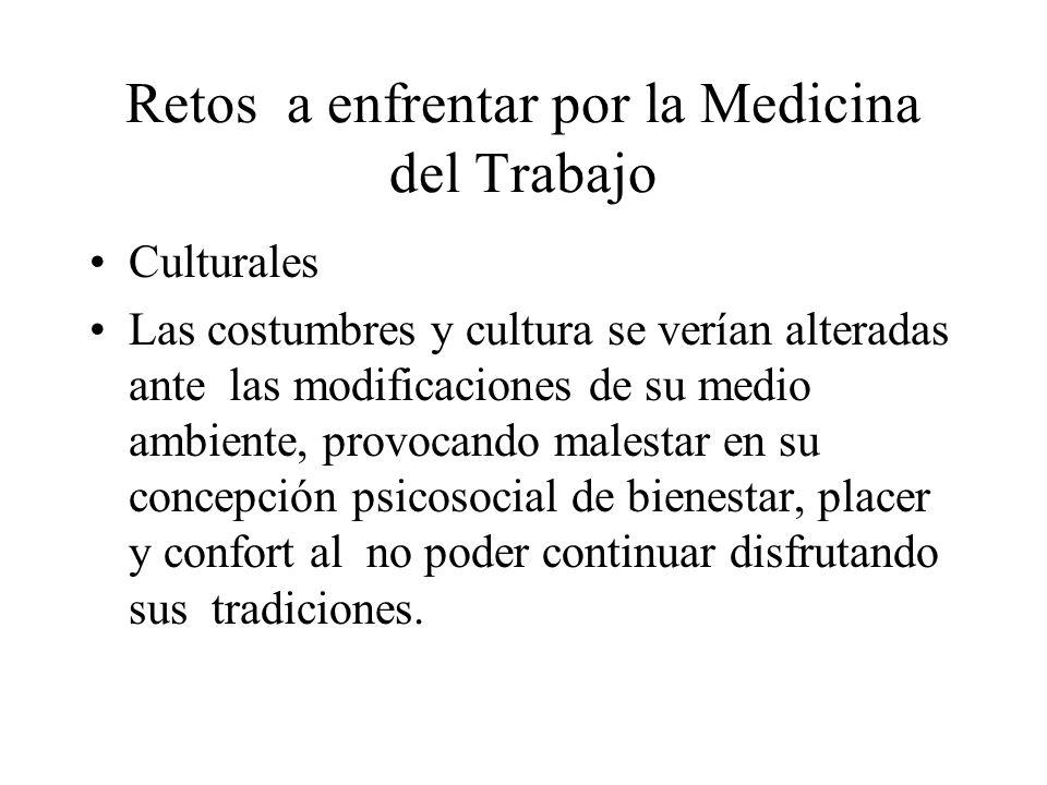 Retos a enfrentar por la Medicina del Trabajo Culturales Las costumbres y cultura se verían alteradas ante las modificaciones de su medio ambiente, pr