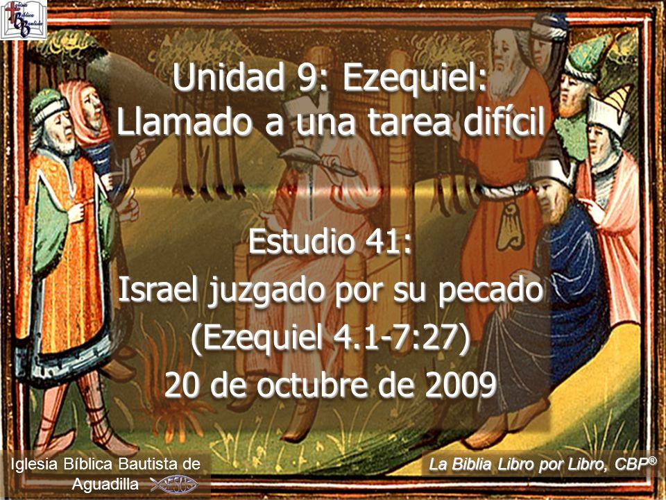 Estudio 41: Israel juzgado por su pecado (Ezequiel 4.1-7:27) 20 de octubre de 2009 Iglesia Bíblica Bautista de Aguadilla Unidad 9: Ezequiel: Llamado a una tarea difícil La Biblia Libro por Libro, CBP ®