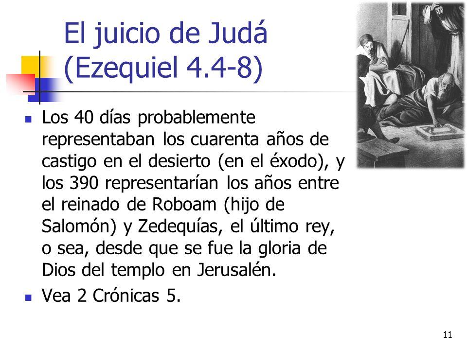 El juicio de Judá (Ezequiel 4.4-8) Los 40 días probablemente representaban los cuarenta años de castigo en el desierto (en el éxodo), y los 390 representarían los años entre el reinado de Roboam (hijo de Salomón) y Zedequías, el último rey, o sea, desde que se fue la gloria de Dios del templo en Jerusalén.