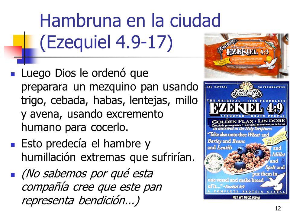 Hambruna en la ciudad (Ezequiel 4.9-17) Luego Dios le ordenó que preparara un mezquino pan usando trigo, cebada, habas, lentejas, millo y avena, usando excremento humano para cocerlo.