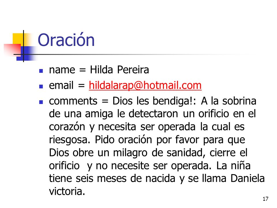 Oración name = Hilda Pereira email = hildalarap@hotmail.comhildalarap@hotmail.com comments = Dios les bendiga!: A la sobrina de una amiga le detectaron un orificio en el corazón y necesita ser operada la cual es riesgosa.
