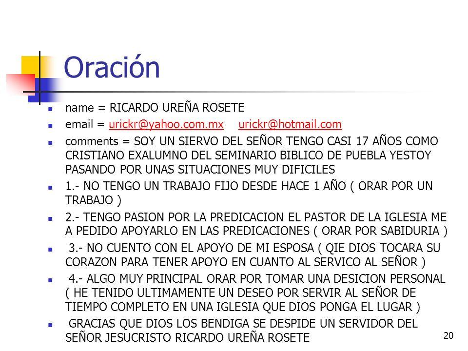 Oración name = RICARDO UREÑA ROSETE email = urickr@yahoo.com.mx urickr@hotmail.comurickr@yahoo.com.mxurickr@hotmail.com comments = SOY UN SIERVO DEL SEÑOR TENGO CASI 17 AÑOS COMO CRISTIANO EXALUMNO DEL SEMINARIO BIBLICO DE PUEBLA YESTOY PASANDO POR UNAS SITUACIONES MUY DIFICILES 1.- NO TENGO UN TRABAJO FIJO DESDE HACE 1 AÑO ( ORAR POR UN TRABAJO ) 2.- TENGO PASION POR LA PREDICACION EL PASTOR DE LA IGLESIA ME A PEDIDO APOYARLO EN LAS PREDICACIONES ( ORAR POR SABIDURIA ) 3.- NO CUENTO CON EL APOYO DE MI ESPOSA ( QIE DIOS TOCARA SU CORAZON PARA TENER APOYO EN CUANTO AL SERVICO AL SEÑOR ) 4.- ALGO MUY PRINCIPAL ORAR POR TOMAR UNA DESICION PERSONAL ( HE TENIDO ULTIMAMENTE UN DESEO POR SERVIR AL SEÑOR DE TIEMPO COMPLETO EN UNA IGLESIA QUE DIOS PONGA EL LUGAR ) GRACIAS QUE DIOS LOS BENDIGA SE DESPIDE UN SERVIDOR DEL SEÑOR JESUCRISTO RICARDO UREÑA ROSETE 20