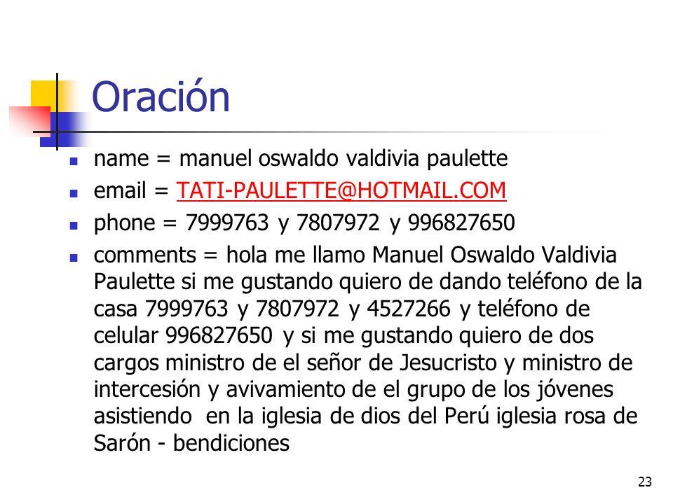 Oración name = manuel oswaldo valdivia paulette email = TATI-PAULETTE@HOTMAIL.COMTATI-PAULETTE@HOTMAIL.COM phone = 7999763 y 7807972 y 996827650 comments = hola me llamo Manuel Oswaldo Valdivia Paulette si me gustando quiero de dando teléfono de la casa 7999763 y 7807972 y 4527266 y teléfono de celular 996827650 y si me gustando quiero de dos cargos ministro de el señor de Jesucristo y ministro de intercesión y avivamiento de el grupo de los jóvenes asistiendo en la iglesia de dios del Perú iglesia rosa de Sarón - bendiciones 23