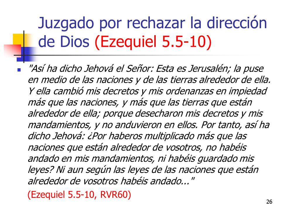 Juzgado por rechazar la dirección de Dios (Ezequiel 5.5-10) Así ha dicho Jehová el Señor: Esta es Jerusalén; la puse en medio de las naciones y de las tierras alrededor de ella.