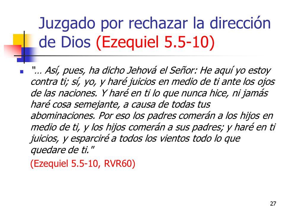 Juzgado por rechazar la dirección de Dios (Ezequiel 5.5-10) … Así, pues, ha dicho Jehová el Señor: He aquí yo estoy contra ti; sí, yo, y haré juicios en medio de ti ante los ojos de las naciones.