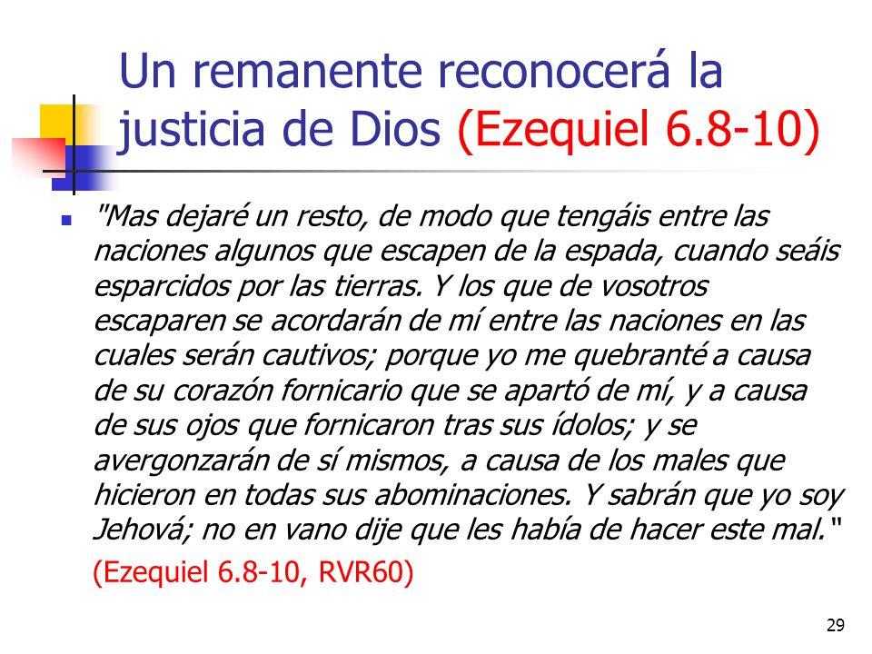 Un remanente reconocerá la justicia de Dios (Ezequiel 6.8-10) Mas dejaré un resto, de modo que tengáis entre las naciones algunos que escapen de la espada, cuando seáis esparcidos por las tierras.