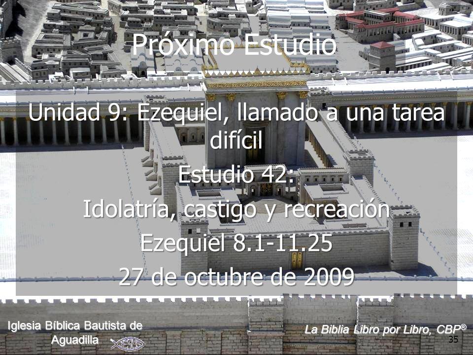 35 Próximo Estudio Unidad 9: Ezequiel, llamado a una tarea difícil Estudio 42: Idolatría, castigo y recreación Ezequiel 8.1-11.25 27 de octubre de 2009 La Biblia Libro por Libro, CBP ® Iglesia Bíblica Bautista de Aguadilla