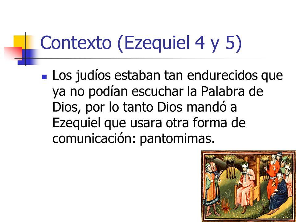 Contexto (Ezequiel 4 y 5) Los judíos estaban tan endurecidos que ya no podían escuchar la Palabra de Dios, por lo tanto Dios mandó a Ezequiel que usara otra forma de comunicación: pantomimas.