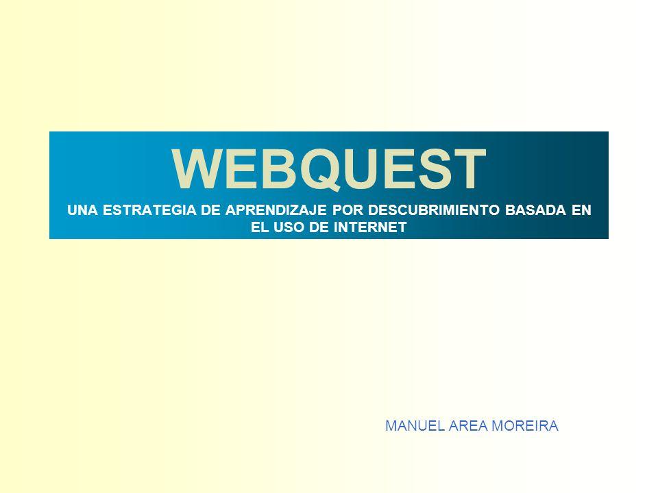 WEBQUEST UNA ESTRATEGIA DE APRENDIZAJE POR DESCUBRIMIENTO BASADA EN EL USO DE INTERNET MANUEL AREA MOREIRA