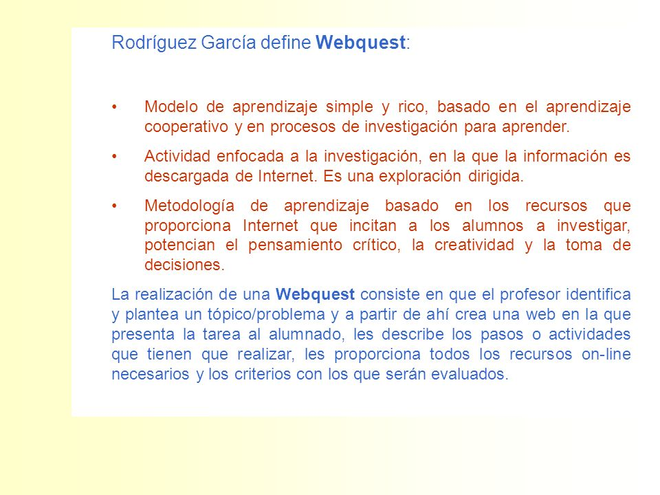 Rodríguez García define Webquest: Modelo de aprendizaje simple y rico, basado en el aprendizaje cooperativo y en procesos de investigación para aprend