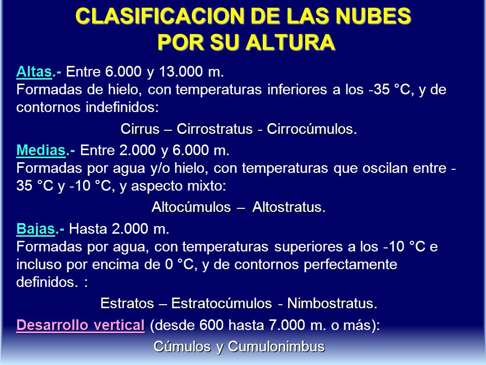 CLASIFICACION DE LAS NUBES POR SU ALTURA Altas.- Altas.- Entre 6.000 y 13.000 m. Formadas de hielo, con temperaturas inferiores a los -35 °C, y de con
