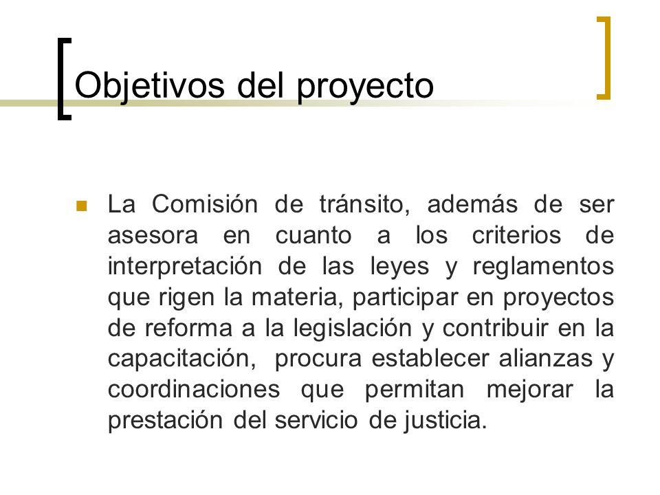 Objetivos del proyecto La Comisión de tránsito, además de ser asesora en cuanto a los criterios de interpretación de las leyes y reglamentos que rigen la materia, participar en proyectos de reforma a la legislación y contribuir en la capacitación, procura establecer alianzas y coordinaciones que permitan mejorar la prestación del servicio de justicia.