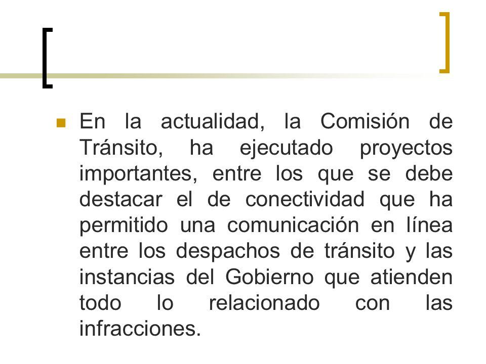En la actualidad, la Comisión de Tránsito, ha ejecutado proyectos importantes, entre los que se debe destacar el de conectividad que ha permitido una comunicación en línea entre los despachos de tránsito y las instancias del Gobierno que atienden todo lo relacionado con las infracciones.