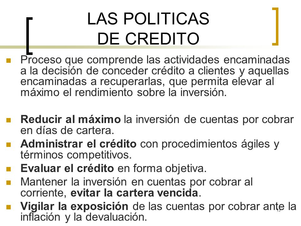 13 LAS POLITICAS DE CREDITO Proceso que comprende las actividades encaminadas a la decisión de conceder crédito a clientes y aquellas encaminadas a re