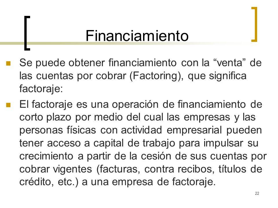 22 Financiamiento Se puede obtener financiamiento con la venta de las cuentas por cobrar (Factoring), que significa factoraje: El factoraje es una ope