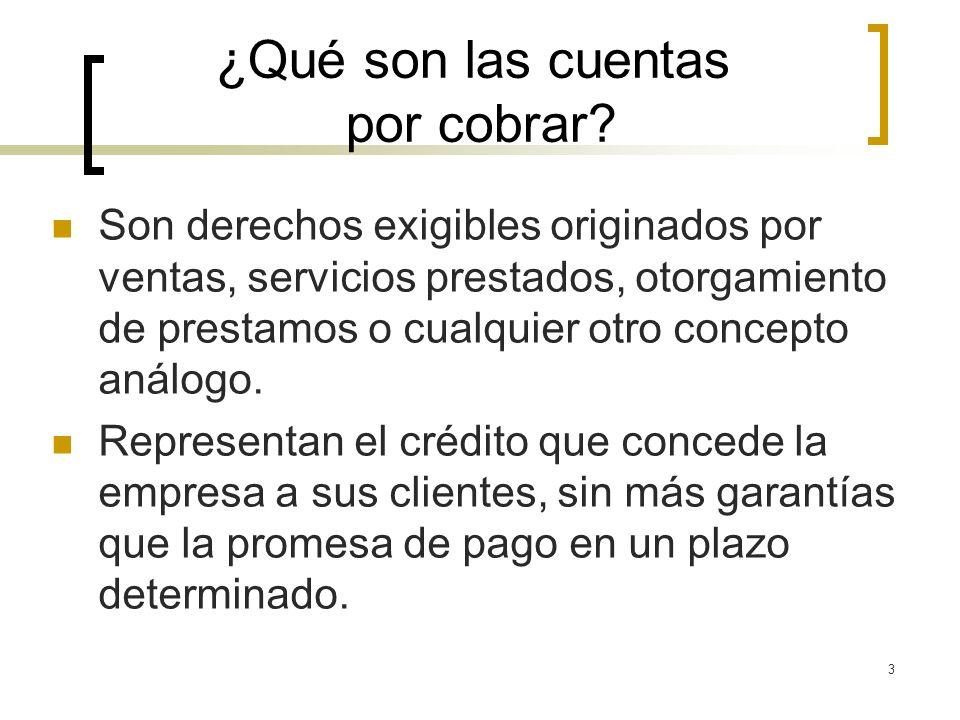 3 ¿Qué son las cuentas por cobrar? Son derechos exigibles originados por ventas, servicios prestados, otorgamiento de prestamos o cualquier otro conce