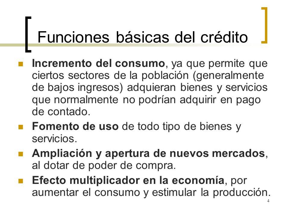 4 Funciones básicas del crédito Incremento del consumo, ya que permite que ciertos sectores de la población (generalmente de bajos ingresos) adquieran