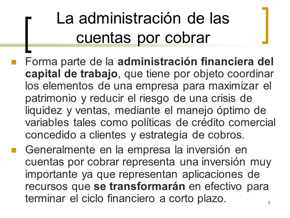 6 La administración de las cuentas por cobrar Forma parte de la administración financiera del capital de trabajo, que tiene por objeto coordinar los e
