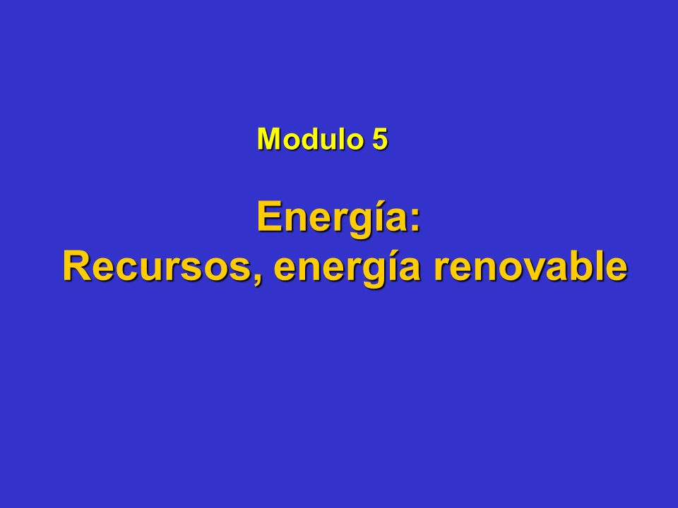 Modulo 5 Energía: Recursos, energía renovable Recursos, energía renovable