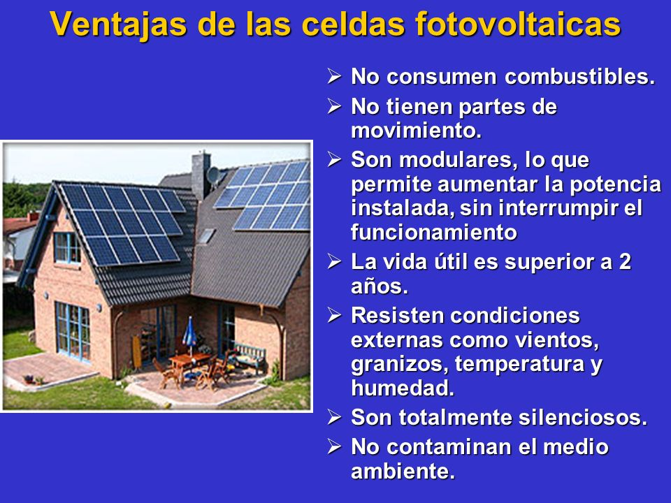 Ventajas de las celdas fotovoltaicas No consumen combustibles. No consumen combustibles. No tienen partes de movimiento. No tienen partes de movimient