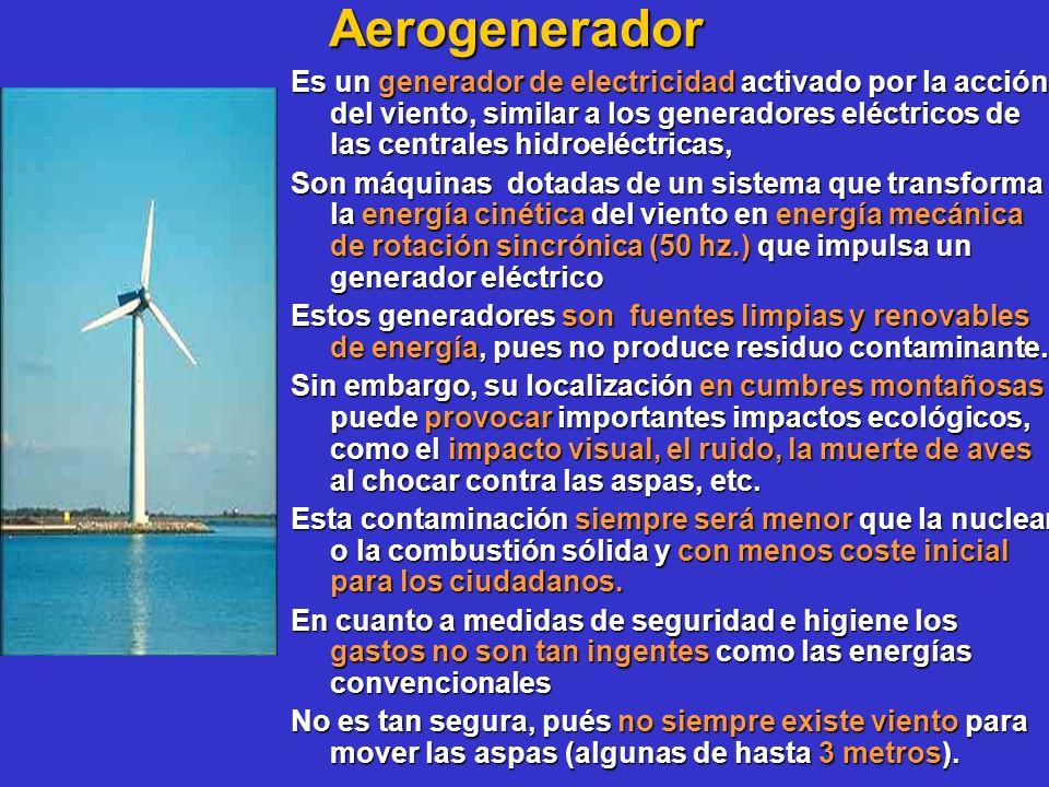 Aerogenerador Es un generador de electricidad activado por la acción del viento, similar a los generadores eléctricos de las centrales hidroeléctricas