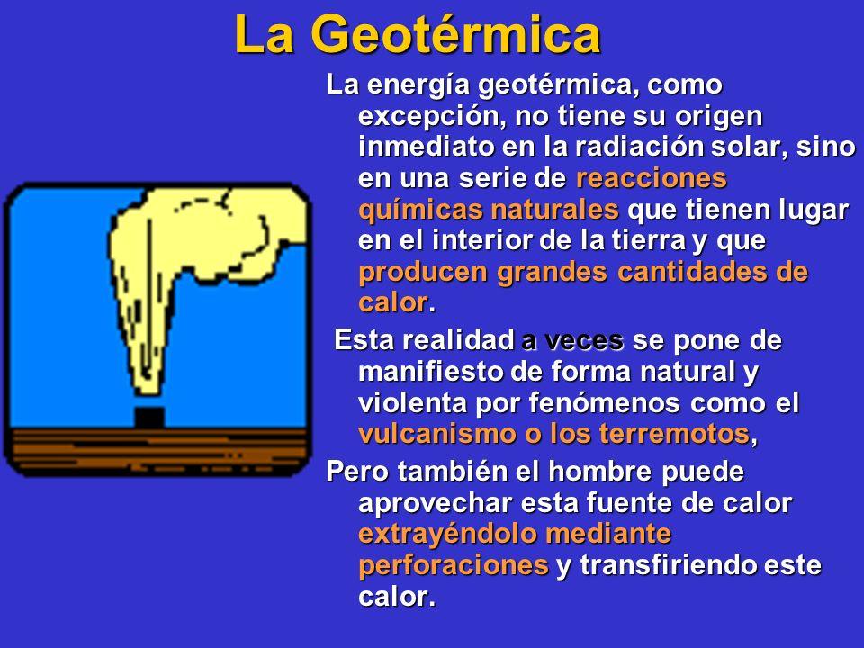 La Geotérmica La energía geotérmica, como excepción, no tiene su origen inmediato en la radiación solar, sino en una serie de reacciones químicas natu