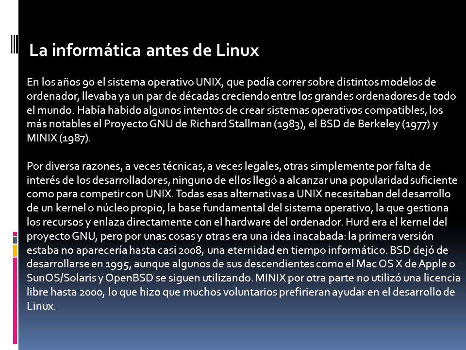 La informática antes de Linux En los años 90 el sistema operativo UNIX, que podía correr sobre distintos modelos de ordenador, llevaba ya un par de décadas creciendo entre los grandes ordenadores de todo el mundo.