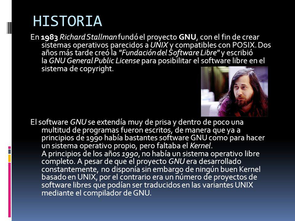 HISTORIA En 1983 Richard Stallman fundó el proyecto GNU, con el fin de crear sistemas operativos parecidos a UNIX y compatibles con POSIX.