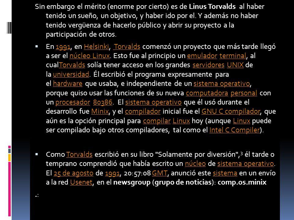 Sin embargo el mérito (enorme por cierto) es de Linus Torvalds al haber tenido un sueño, un objetivo, y haber ido por el.